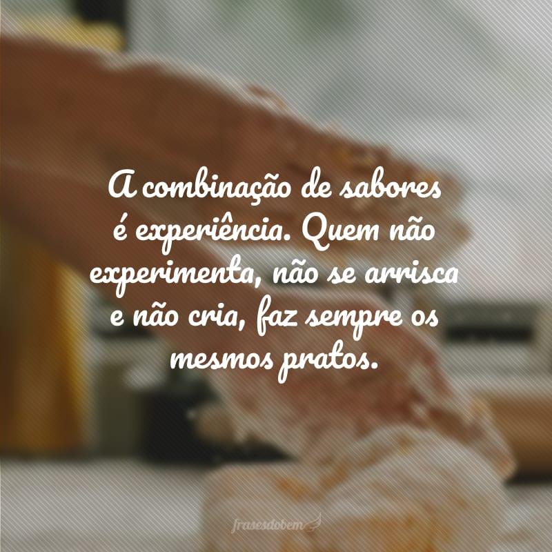 A combinação de sabores é experiência. Quem não experimenta, não se arrisca e não cria, faz sempre os mesmos pratos.