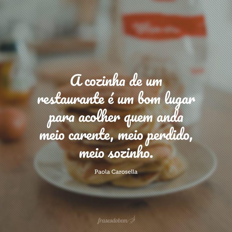 A cozinha de um restaurante é um bom lugar para acolher quem anda meio carente, meio perdido, meio sozinho.