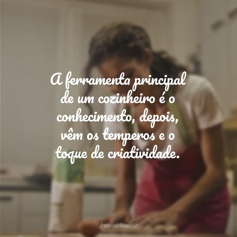 A ferramenta principal de um cozinheiro é o conhecimento, depois, vêm os temperos e o toque de criatividade.