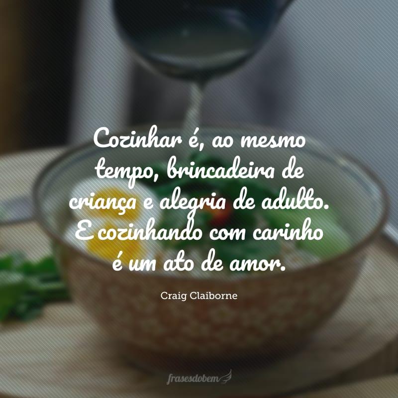 Cozinhar é, ao mesmo tempo, brincadeira de criança e alegria de adulto. E cozinhando com carinho é um ato de amor.