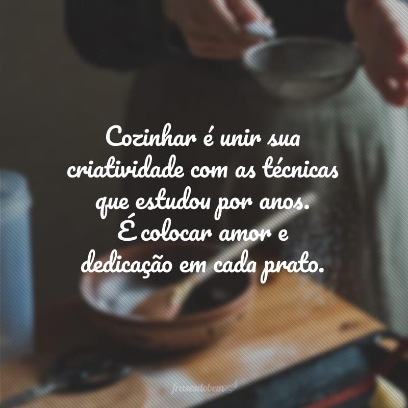 Cozinhar é unir sua criatividade com as técnicas que estudou por anos. É colocar amor e dedicação em cada prato.
