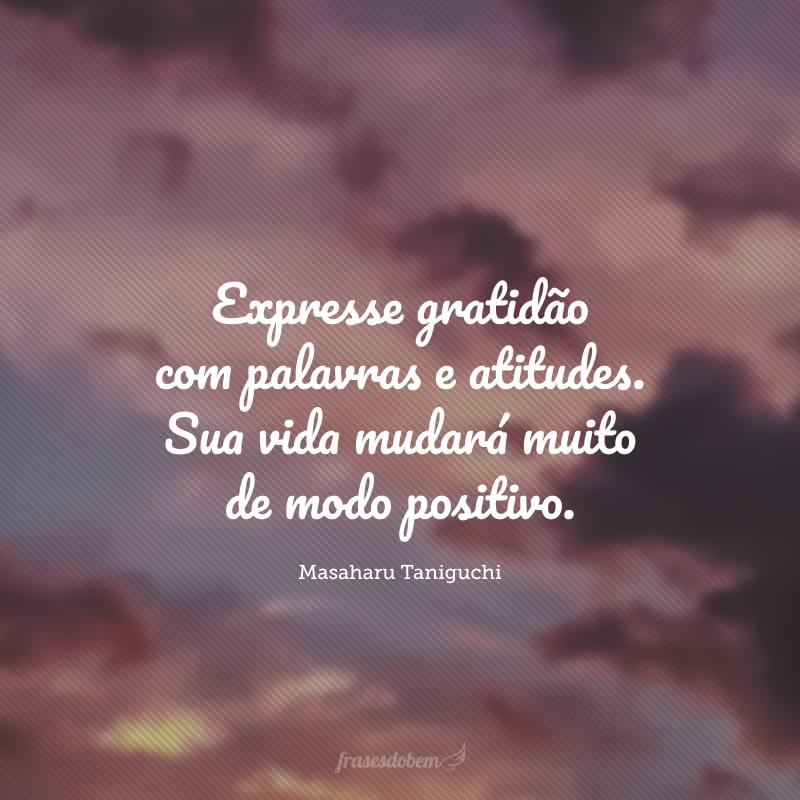 Expresse gratidão com palavras e atitudes. Sua vida mudará muito de modo positivo.