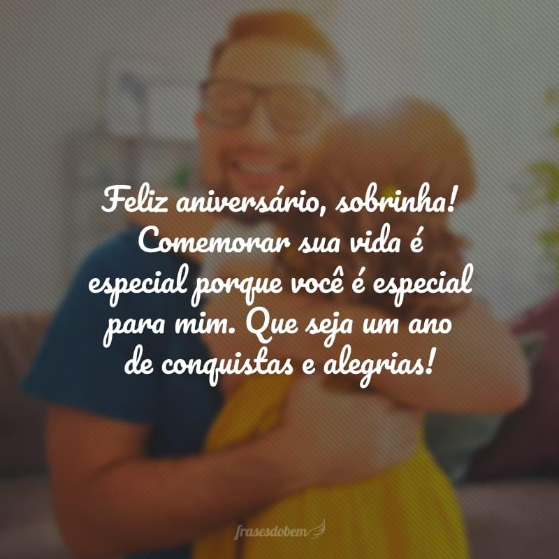 Feliz aniversário, sobrinha! Comemorar sua vida é especial porque você é especial para mim. Que seja um ano de conquistas e alegrias!