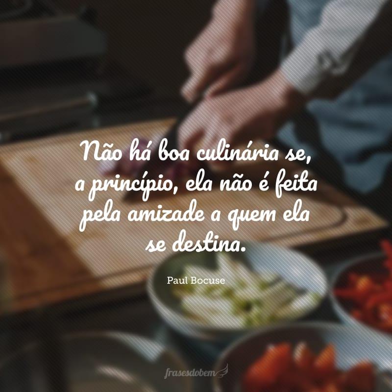 Não há boa culinária se, a princípio, ela não é feita pela amizade a quem ela se destina.