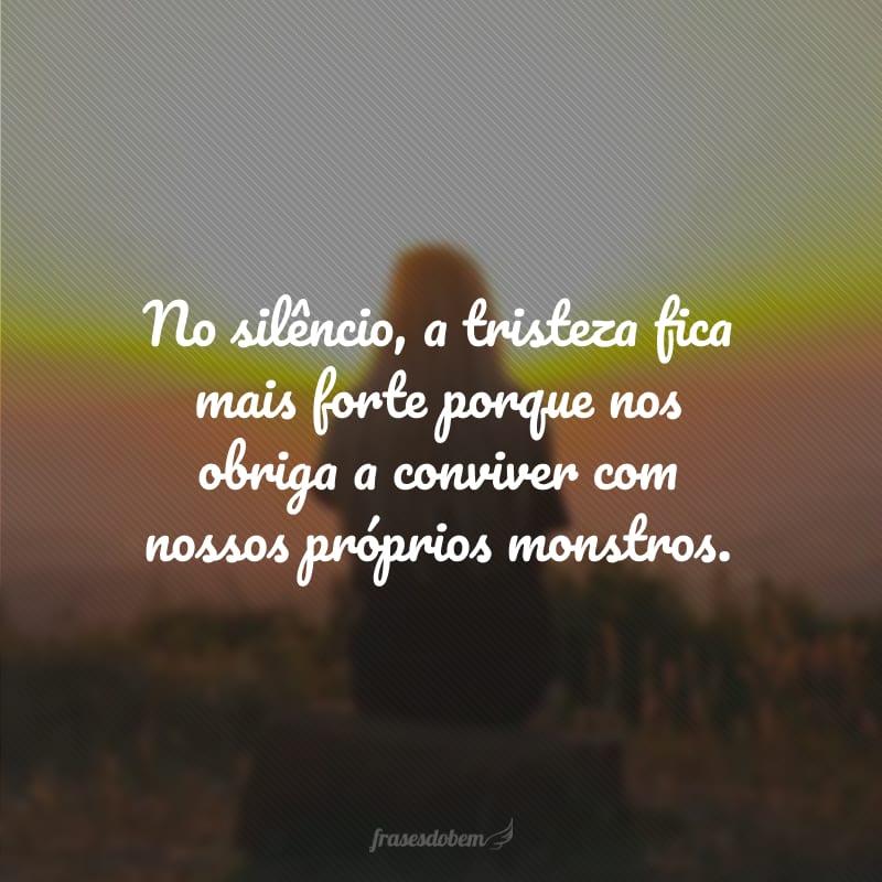 No silêncio, a tristeza fica mais forte porque nos obriga a conviver com nossos próprios monstros.
