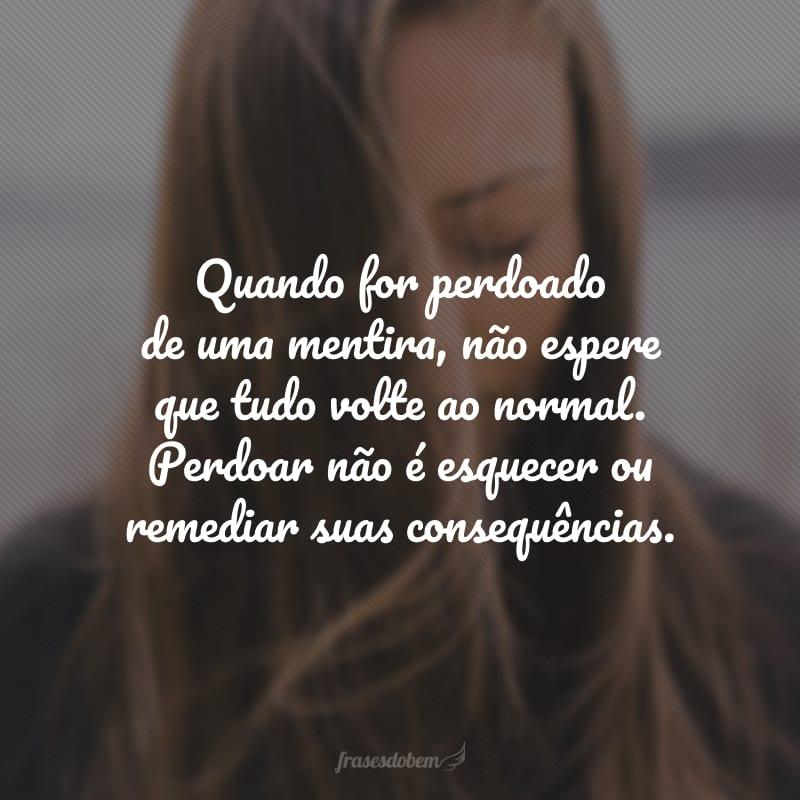Quando for perdoado de uma mentira, não espere que tudo volte ao normal. Perdoar não é esquecer ou remediar suas consequências.