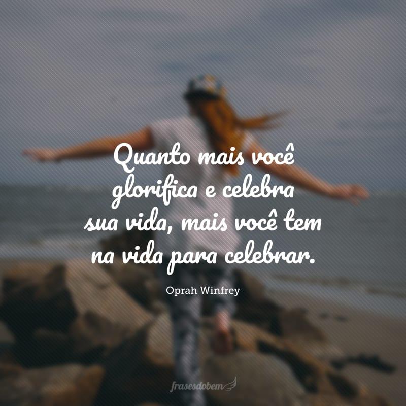 Quanto mais você glorifica e celebra sua vida, mais você tem na vida para celebrar.