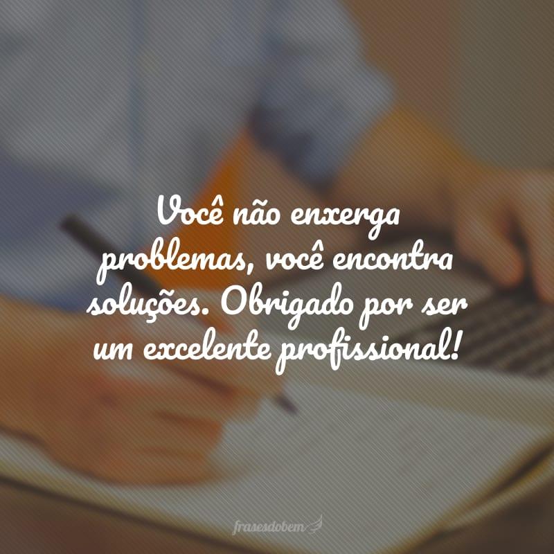 Você não enxerga problemas, você encontra soluções. Obrigado por ser um excelente profissional!