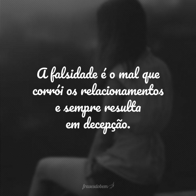 A falsidade é o mal que corrói os relacionamentos e sempre resulta em decepção.
