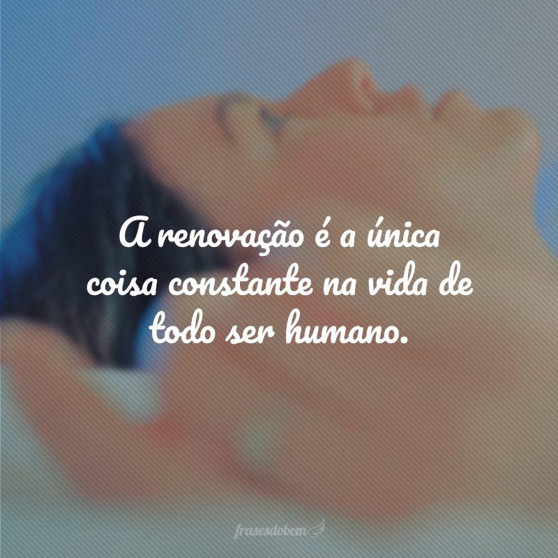 A renovação é a única coisa constante na vida de todo ser humano.
