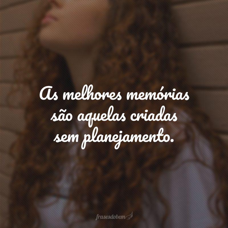 As melhores memórias são aquelas criadas sem planejamento.