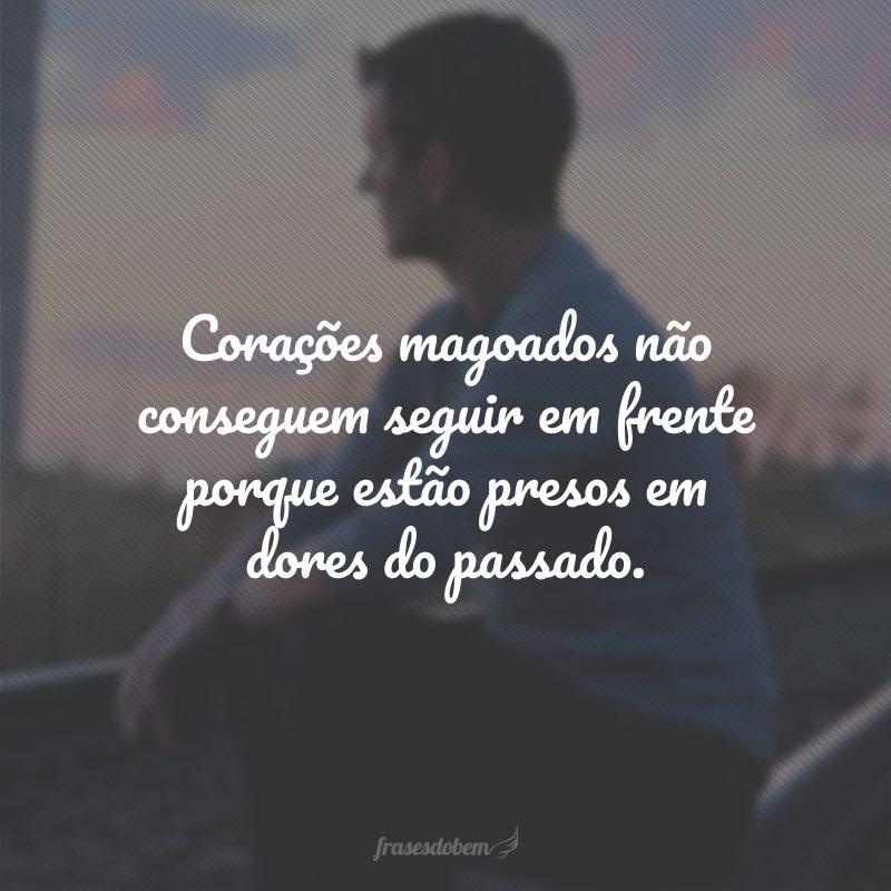 Corações magoados não conseguem seguir em frente porque estão presos em dores do passado.