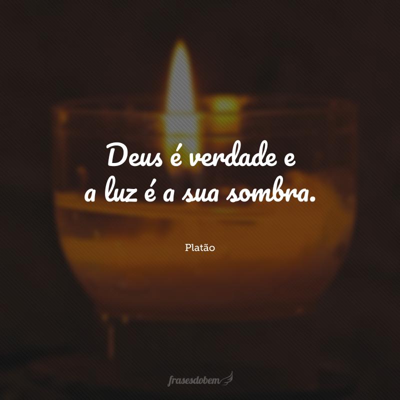 Deus é verdade e a luz é a sua sombra.
