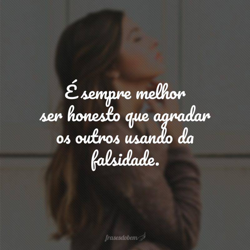 É sempre melhor ser honesto que agradar os outros usando da falsidade.