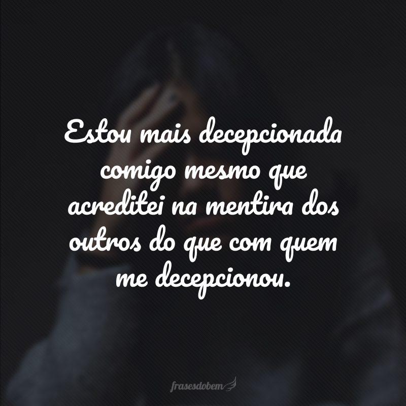 Estou mais decepcionada comigo mesma que acreditei na mentira dos outros do que com quem me decepcionou.