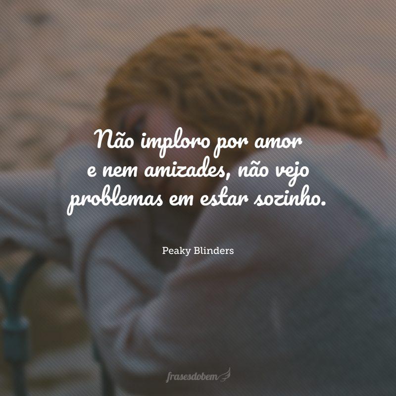 Não imploro por amor e nem amizades, não vejo problemas em estar sozinho.