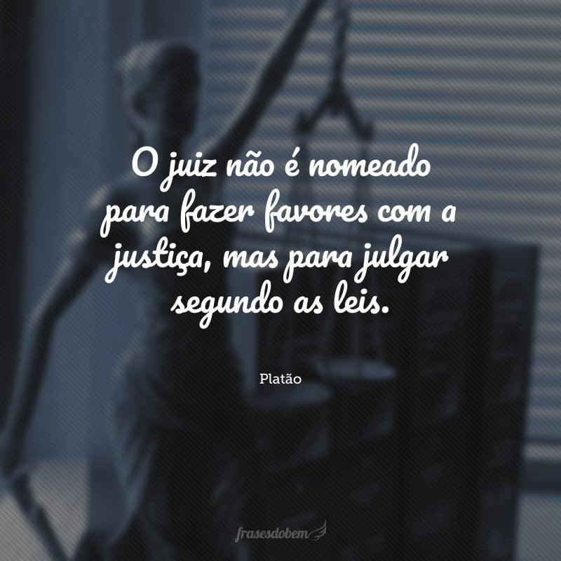 O juiz não é nomeado para fazer favores com a justiça, mas para julgar segundo as leis.