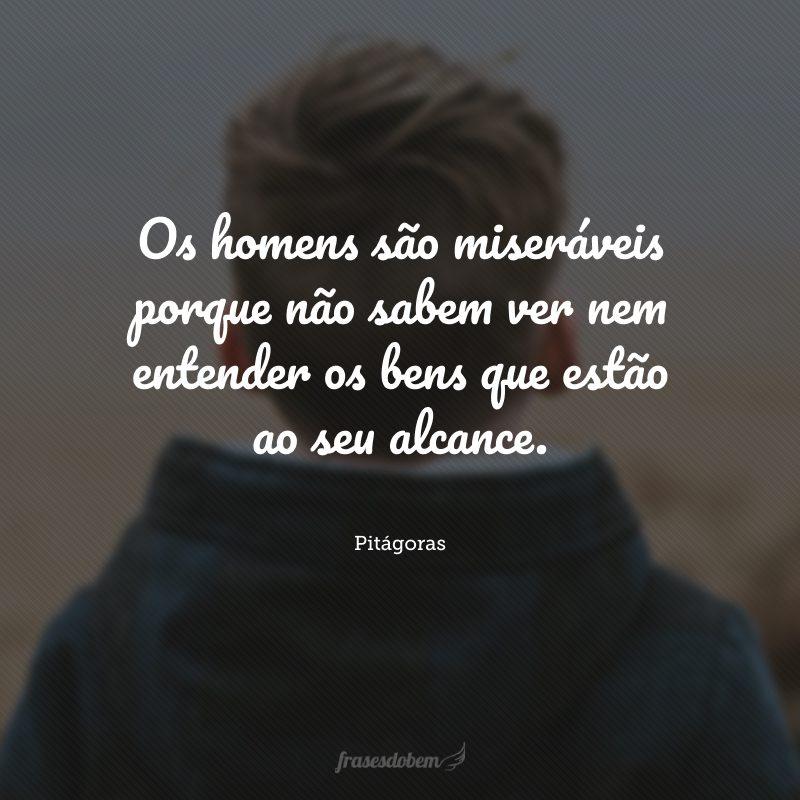 Os homens são miseráveis porque não sabem ver nem entender os bens que estão ao seu alcance.