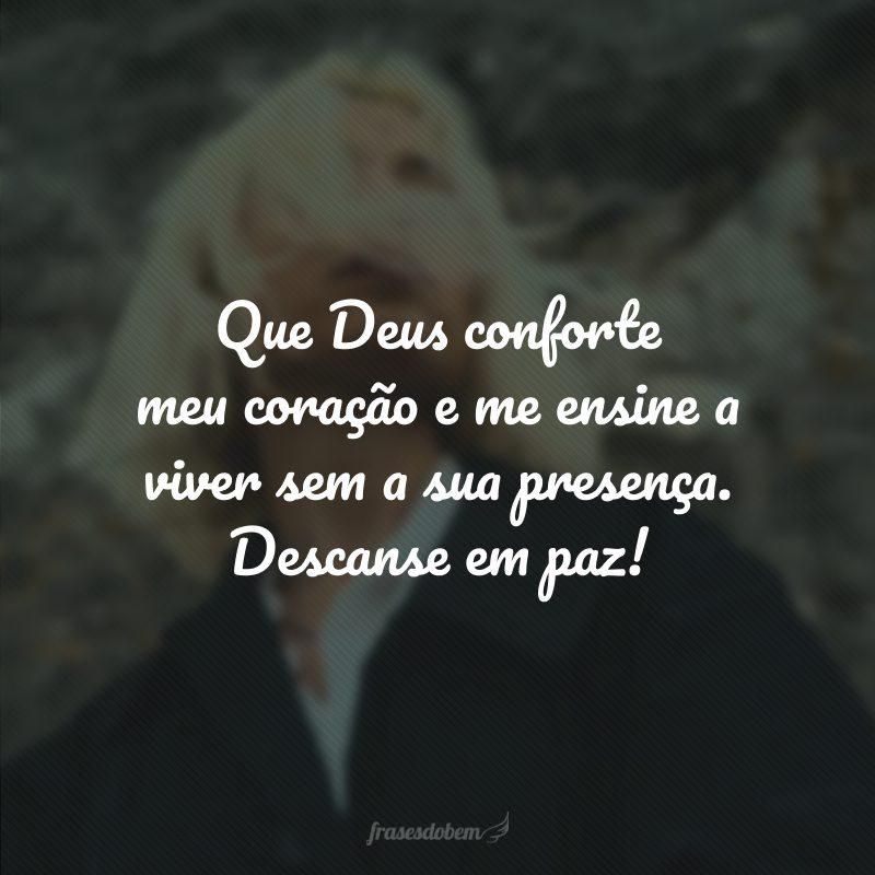 Que Deus conforte meu coração e me ensine a viver sem a sua presença. Descanse em paz!