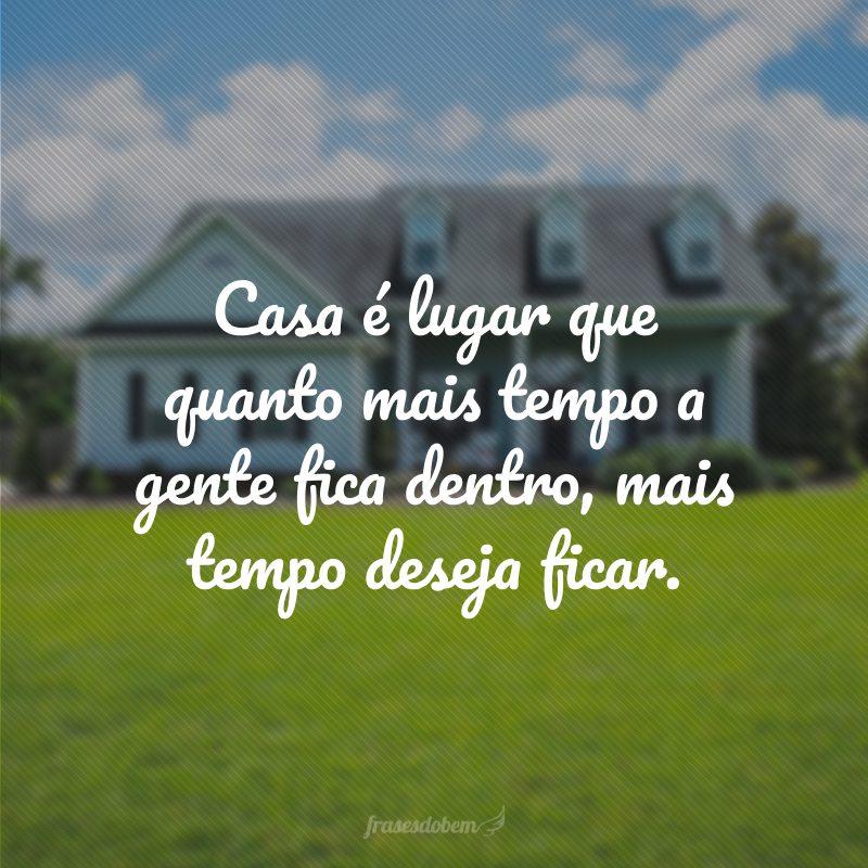 Casa é lugar que quanto mais tempo a gente fica dentro, mais tempo deseja ficar.