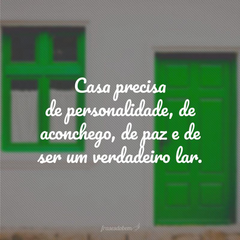 Casa precisa de personalidade, de aconchego, de paz e de ser um verdadeiro lar.