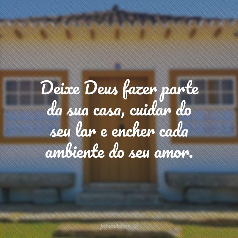 Deixe Deus fazer parte da sua casa, cuidar do seu lar e encher cada ambiente do seu amor.