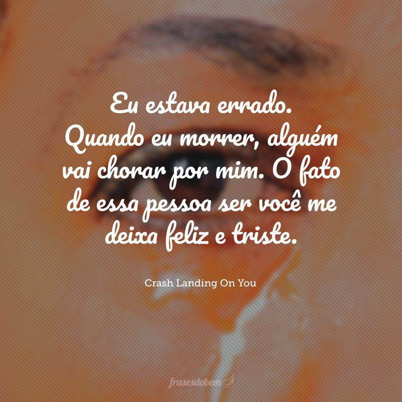 Eu estava errado. Quando eu morrer, alguém vai chorar por mim. O fato de essa pessoa ser você me deixa feliz e triste.