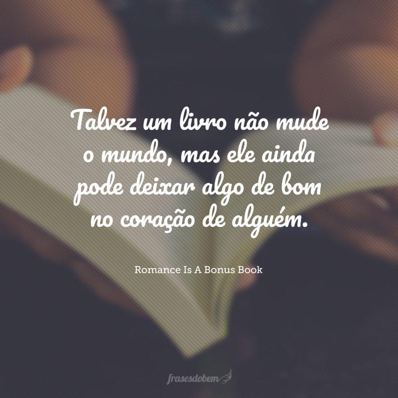 Talvez um livro não mude o mundo, mas ele ainda pode deixar algo de bom no coração de alguém.