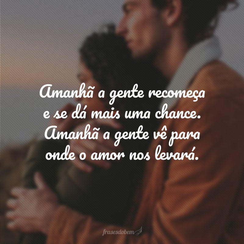 Amanhã a gente recomeça e se dá mais uma chance. Amanhã a gente vê para onde o amor nos levará.