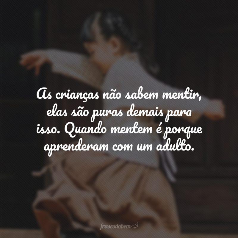 As crianças não sabem mentir, elas são puras demais para isso. Quando mentem é porque aprenderam com um adulto.