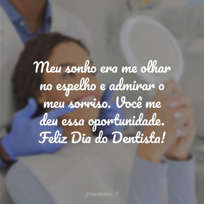 Meu sonho era me olhar no espelho e admirar o meu sorriso. Você me deu essa oportunidade. Feliz Dia do Dentista!