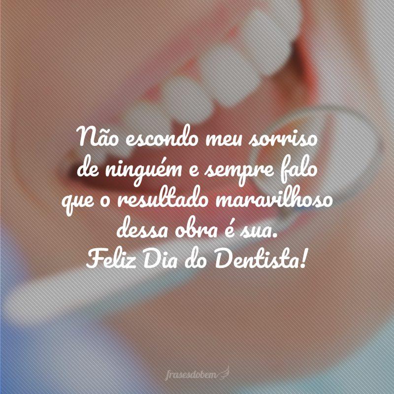 Não escondo meu sorriso de ninguém e sempre falo que o resultado maravilhoso dessa obra é sua. Feliz Dia do Dentista!