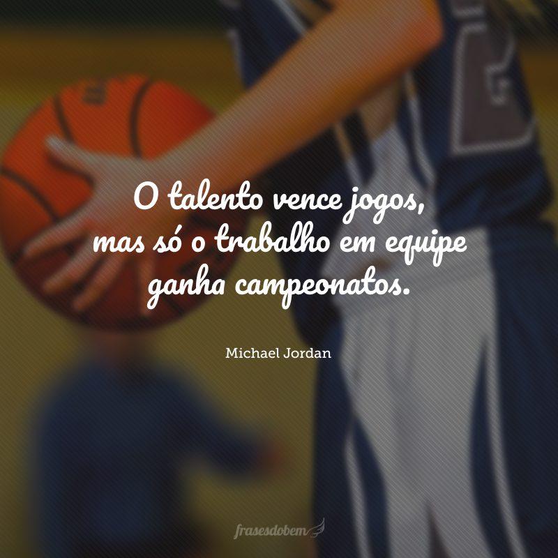 O talento vence jogos, mas só o trabalho em equipe ganha campeonatos.