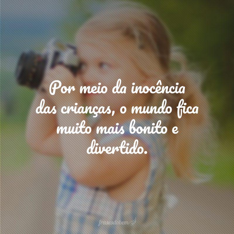 Por meio da inocência das crianças, o mundo fica muito mais bonito e divertido.