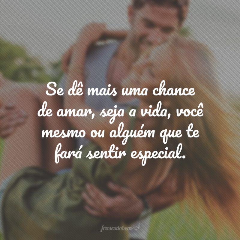 Se dê mais uma chance de amar, seja a vida, você mesmo ou alguém que te fará sentir especial.
