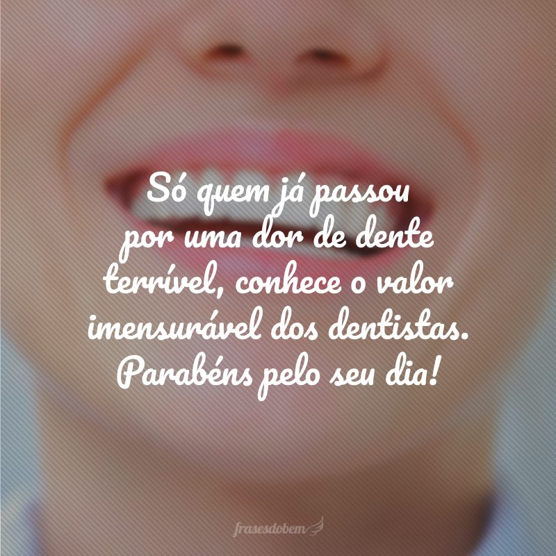 Só quem já passou por uma dor de dente terrível, conhece o valor imensurável dos dentistas. Parabéns pelo seu dia!