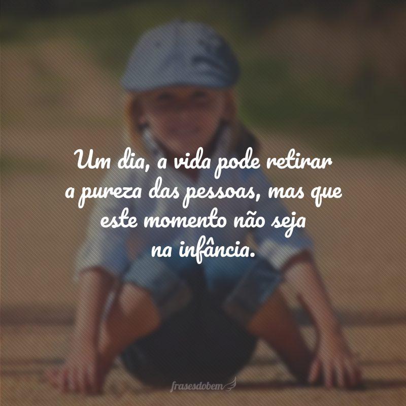 Um dia, a vida pode retirar a pureza das pessoas, mas que este momento não seja na infância.