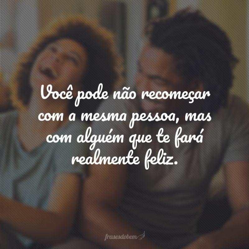 Você pode não recomeçar com a mesma pessoa, mas com alguém que te fará realmente feliz.